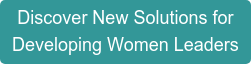Discover New Solutions for  Developing Women Leaders
